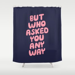 But Who Asked You Anyway Shower Curtain