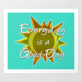 Everyday is a Good Day Art Print