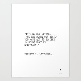 """""""It's no use saying, """"We are doing our best."""" You have got to succeed in doing what is necessary."""" Art Print"""