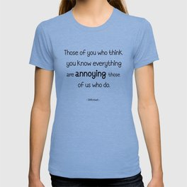 Those of you who think you know everything are annoying those of us who do. T-shirt