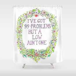 I've got 99 problems but a low ain't one. Shower Curtain
