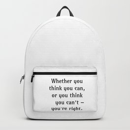Whether you think you can, or you think you can't – you're right. Backpack