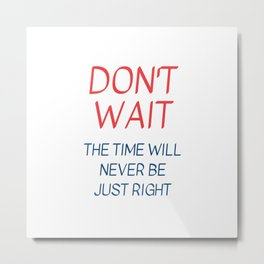 THE TIME WILL NEVER BE JUST RIGHT - motivational quote Metal Print
