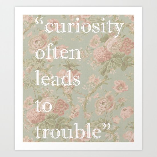 Curiosity Often Leads to Trouble  Art Print