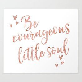 Be courageous little soul - rose gold quote Art Print