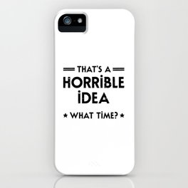That's A Horrible Idea. What Time? iPhone Case