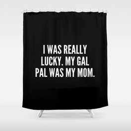 I was really lucky My gal pal was my mom Shower Curtain