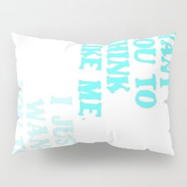 I Don't Want You To Think Like Me I Just Want You To Think Pillow Sham