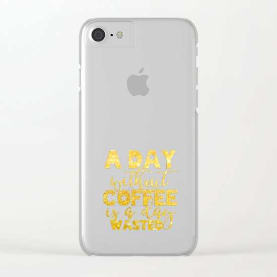 A day without coffee is a day wasted - Gold Glitter Saying Clear iPhone Case