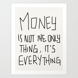 Money is not the only thing, it's Everything! Art Print