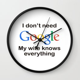 i'dont need google my wife knows everything Wall Clock