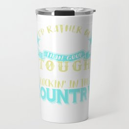 Id Rather Be Lucky Than Good, Tough Than Pretty, Rockin In The Country Than Rollin In The City Travel Mug