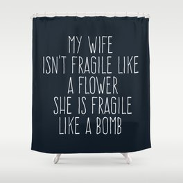 My Wife Isn't Fragile Like A Flower She Is Fragile Like A Bomb Shower Curtain
