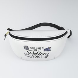 dont make me use my police voice Fanny Pack