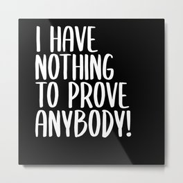 I Have Nothing To Prove Anybody Metal Print
