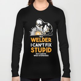 I Am A Welder I Can´t Fix Stupid Long Sleeve T-shirt