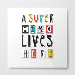 A SUPERHERO lives here Metal Print