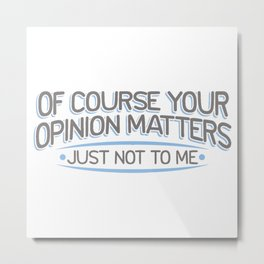 OF COURSE YOUR OPINION MATTERS Metal Print