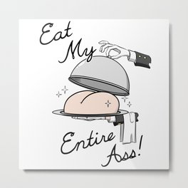 Eat My Entire Ass! Metal Print