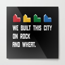 WE BUILT THIS CITY ON ROCK AND WHEAT Settlers of Catan Metal Print