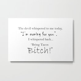 The devil whispered to me today I'm coming for you... Bring Tacos Bitch Metal Print