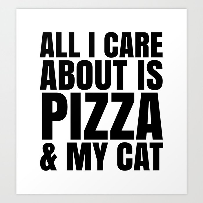 ALL I CARE ABOUT IS PIZZA & MY CAT Art Print