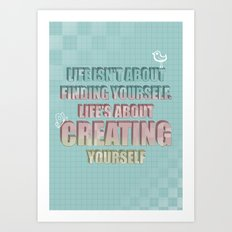 Life isn't about finding yourself. Life is about creating yourself Quote Art Print