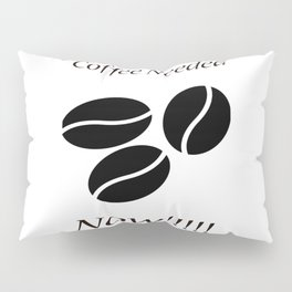Coffee Needed Now Pillow Sham