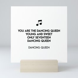 You are the dancing queen Young and sweet Only seventeen Dancing queen  Dancing Queen Mini Art Print