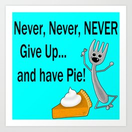 Never, Never, NEVER Give Up... and have Pie! Art Print