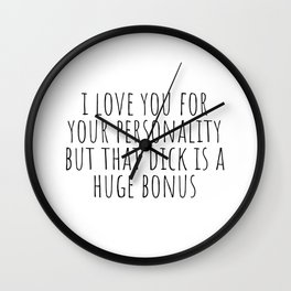 I Love You For Your Personality but Your Dick is a Huge Bonus Wall Clock