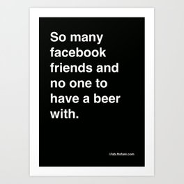 so many facebook friends and no one to have a beer with Art Print
