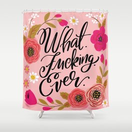 Pretty Sweary: What. Fucking. Ever. Shower Curtain