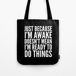 Just Because I'm Awake Doesn't Mean I'm Ready To Do Things (Black & White) Tote Bag