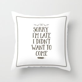 Sorry I'm Late I Didn't Want to Come Throw Pillow