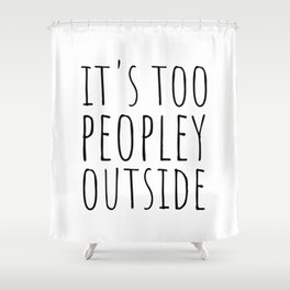 It's too peopley outside Shower Curtain