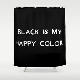 Black is my happy color Shower Curtain