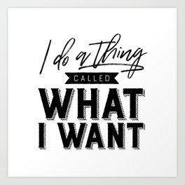 I Do A Thing Called What I Want Art Print