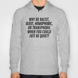 Why Be Racist, Sexist, Homophobic, or Transphobic When You Could Just Be Quiet? Hoody