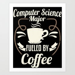 Computer Science Major Fueled By Coffee Art Print