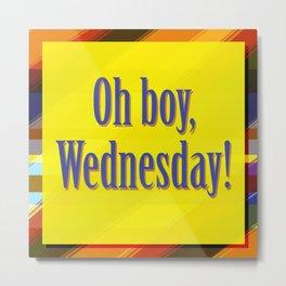 Oh Boy, Wednesday! Metal Print