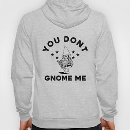You Don't Gnome Me Funny Garden Gnome T-Shirt Hoody