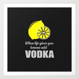 when life gives you lemons add vodka Art Print