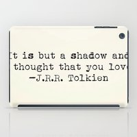 "tolkien iPad Cases featuring ""It is but a shadow and a thought that you love."" -J.R.R. Tolkien by Typed Book Quotes"