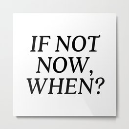 If Not Now, When? Metal Print