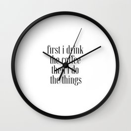 First I Drink The Coffee Then I Do The Things, Cofee Art Wall Clock