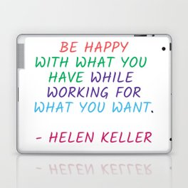 BE HAPPY WITH WHAT YOU HAVE WHILE WORKING FOR WHAT YOU WANT - HELEN KELLER Laptop & iPad Skin