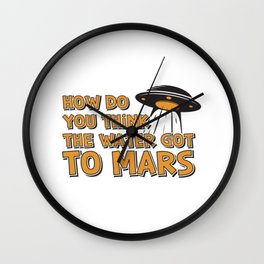 How Do You Think The Water Got To Mars UFO Gift Wall Clock