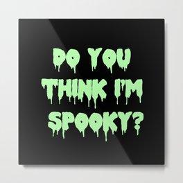 Do You Think I'm Spooky? Metal Print