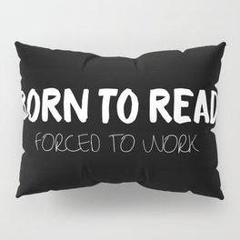 BORN TO READ. Forced to Work. Bookworm Problems Pillow Sham